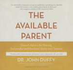 The Available Parent : Expert Advice for Raising Successful, Resilient Teens and Tweens - Dr John Duffy