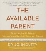 The Available Parent : Expert Advice for Raising Successful and Resilient Teens and Tweens - Dr John Duffy