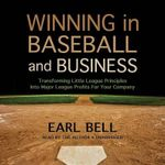 Winning in Baseball and Business : Transforming Little League Principles Into Major League Profits for Your Company - Earl Bell