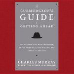The Curmudgeon S Guide to Getting Ahead : DOS and Don Ts of Right Behavior, Tough Thinking, Clear Writing, and Living a Good Life - Charles Murray