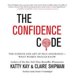 The Confidence Code : The Science and Art of Self-Assurance What Women Should Know - Katty Kay