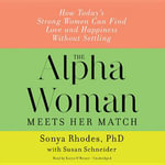The Alpha Woman Meets Her Match : How Today S Strong Women Can Find Love and Happiness Without Settling - Sonya Rhodes