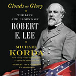 Clouds of Glory : The Life and Legend of Robert E. Lee - Michael Korda