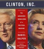 Clinton, Inc. : The Audacious Rebuilding of a Political Machine - Daniel Halper