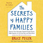 The Secrets of Happy Families : Surprising New Ideas to Bring More Togetherness, Less Chaos, and Greater Joy - Bruce Feiler