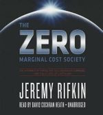 The Zero Marginal Cost Society : The Internet of Things, the Collaborative Commons, and the Eclipse of Capitalism - Jeremy Rifkin