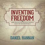 Inventing Freedom : How the English-Speaking Peoples Made the Modern World - Daniel Hannan