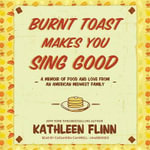 Burnt Toast Makes You Sing Good : A Memoir of Food and Love from an American Midwest Family - Kathleen Flinn