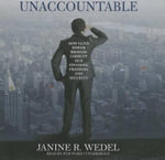 Unaccountable : How Elite Power Brokers Corrupt Our Finances, Freedom, and Security - Professor Janine R Wedel