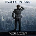 Unaccountable : How Elite Power Brokers Corrupt Our Finances, Freedom, and Security - Professor Janine R Wedel, Prof.