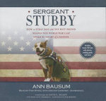 Sergeant Stubby : How a Stray Dog and His Best Friend Helped Win World War I and Stole the Heart of a Nation - Ann Bausum