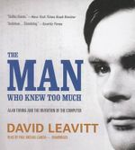 The Man Who Knew Too Much : Alan Turing and the Invention of the Computer - David Leavitt