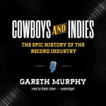 Cowboys and Indies : The Epic History of the Record Industry - Gareth Murphy