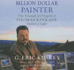 Billion Dollar Painter the Triumph and Tragedy of Thomas Kinkade, Painter of Light : The Triumph and Tragedy of Thomas Kinkade - G Eric Kuskey