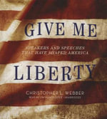 Give Me Liberty : Speakers and Speeches That Have Shaped America - Christopher L Webber