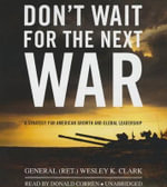 Don't Wait for the Next War : A Strategy for American Growth and Global Leadership - General Wesley K Clark