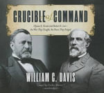 Crucible of Command : Ulysses S. Grant and Robert E. Lee the War They Fought, the Peace They Forged - William C Davis