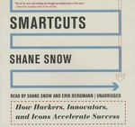 Smartcuts : How Hackers, Innovators, and Icons Accelerate Business - Shane Snow