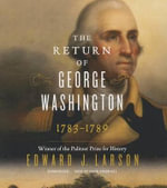 The Return of George Washington : How the United States Was Reborn - Richard B Russell Professor of History and Talmadge Professor of Law Edward J Larson