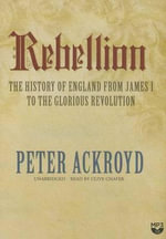 Rebellion the History of England from James I to the Glorious Revolution : The History of England from James I to the Glorious Revolution - Peter Ackroyd
