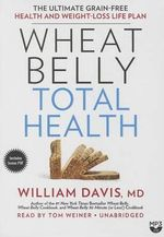 Wheat Belly Total Health : The Ultimate Grain-Free Health and Weight Loss Life Plan - William Davis