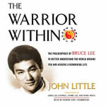 The Warrior Within : The Philosophies of Bruce Lee to Better Understand the World Around You and Achieve a Rewarding Life - John Little