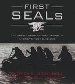 First Seals : The Untold Story of the Forging of America S Most Elite Unit - Patrick K O Donnell