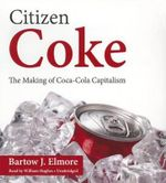 Citizen Coke : The Making of Coca-Cola Capitalism - Bartow J Elmore