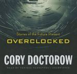Overclocked : Stories of the Future Present - Cory Doctorow