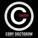Content : Selected Essays on Technology, Creativity, Copyright, and the Future of the Future - Cory Doctorow
