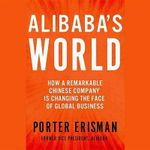 Alibaba S World : How a Remarkable Chinese Company Is Changing the Face of Global Business - Porter Erisman