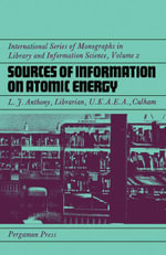 Sources of Information on Atomic Energy : International Series of Monographs in Library and Information Science - L. J. Anthony