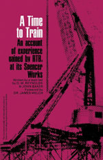 A Time to Train : An Account of experience gained by RTB, at Its Spencer Works - O. W. Reynolds
