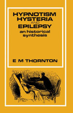 Hypnotism, Hysteria and Epilepsy : An Historical Synthesis - E. M. Thornton