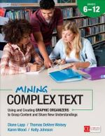 Mining Complex Text: Grades 6-12 : Using and Creating Graphic Organizers to Grasp Content and Share New Understandings - Diane Lapp