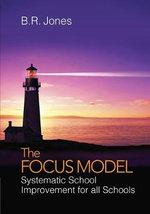 The Focus Model : Systematic School Improvement for All Schools - B. R. Jones