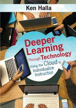 Deeper Learning Through Technology : Using the Cloud to Individualize Instruction - Kenneth (Ken) P Halla