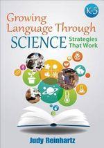 Growing Language Through Science: K-5 : Strategies That Work - Judy G. Reinhartz