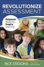 Revolutionize Assessment : Empower Students, Inspire Learning - Richard J. Stiggins
