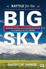 Battle for the Big Sky : Representation and the Politics of Place in the Race for the US Senate - David C. W. Parker