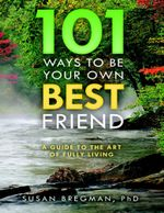 101 Ways to Be Your Own Best Friend : A Guide to the Art of Fully Living - Phd Susan Bregman