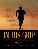 In His Grip : A True Story of a Team That Will Take You Down and Lift You Up - Greg Hicks