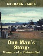One Man's Story : Memoirs of a Vietnam Vet - Michael Clark