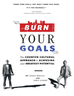 Burn Your Goals : The Counter Cultural Approach to Achieving Your Greatest Potential - Joshua Medcalf