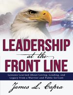 Leadership At the Front Line : Lessons Learned About Loving, Leading, and Legacy from a Warrior and Public Servant - James L Capra