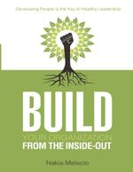 Build Your Organization from the Inside-Out : Developing People Is the Key to Healthy Leadership - Nakia Melecio