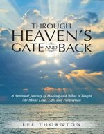 Through Heaven's Gate and Back : A Spiritual Journey of Healing and What It Taught Me about Love, Life, and Forgiveness - Lee Thornton