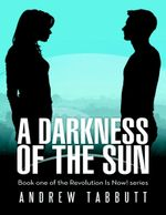 A Darkness of the Sun : Book One of the Revolution Is Now! Series - Andrew Tabbutt