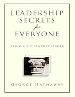 Leadership Secrets for Everyone : Being a 21st Century Leader - George Hathaway