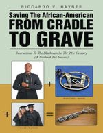 Saving the African American from Cradle to Grave : Instructions to the Blackman In the 21st Century a Textbook for Success - Riccardo V. Haynes